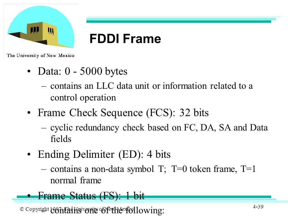 © Copyright 1997, The University of New Mexico 4-39 FDDI Frame Data: 0 - 5000 bytes –contains an LLC data unit or information related to a control operation Frame Check Sequence (FCS): 32 bits –cyclic redundancy check based on FC, DA, SA and Data fields Ending Delimiter (ED): 4 bits –contains a non-data symbol T; T=0 token frame, T=1 normal frame Frame Status (FS): 1 bit –contains one of the following: E: error detected A: address recognized F: frame copied