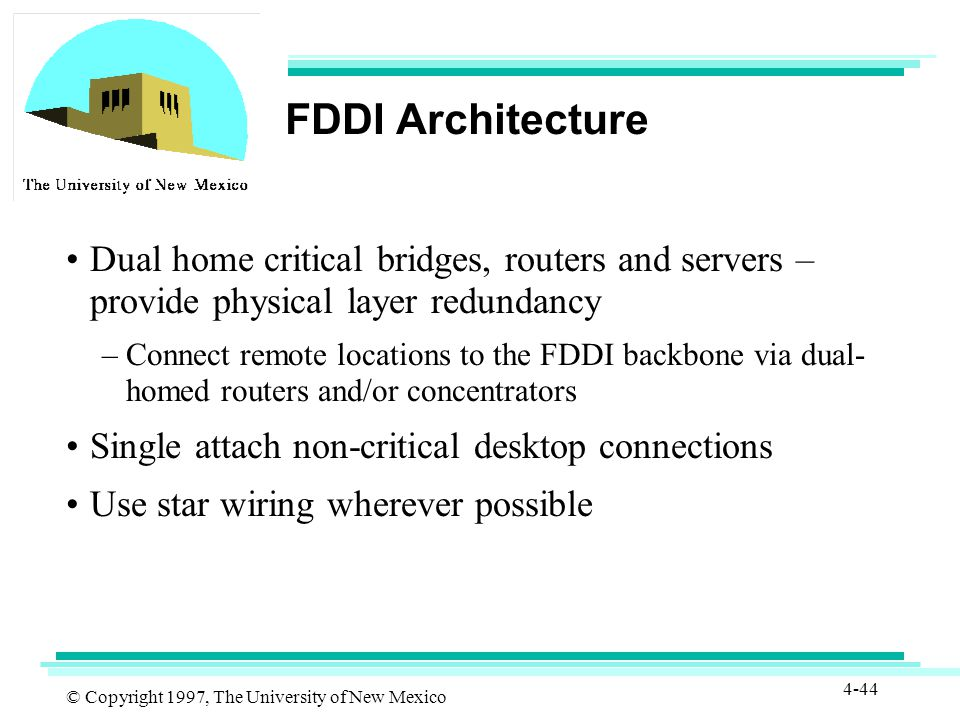 © Copyright 1997, The University of New Mexico 4-44 FDDI Architecture Dual home critical bridges, routers and servers – provide physical layer redundancy –Connect remote locations to the FDDI backbone via dual- homed routers and/or concentrators Single attach non-critical desktop connections Use star wiring wherever possible