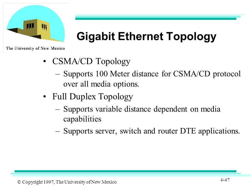 © Copyright 1997, The University of New Mexico 4-47 Gigabit Ethernet Topology CSMA/CD Topology –Supports 100 Meter distance for CSMA/CD protocol over all media options.