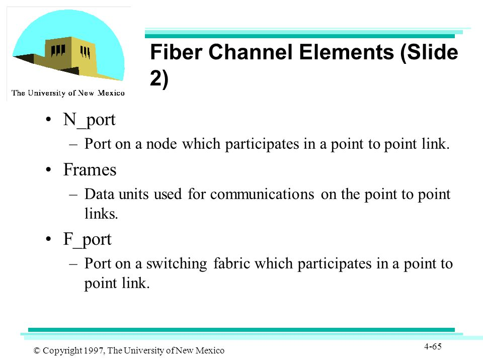 © Copyright 1997, The University of New Mexico 4-65 Fiber Channel Elements (Slide 2) N_port –Port on a node which participates in a point to point link.