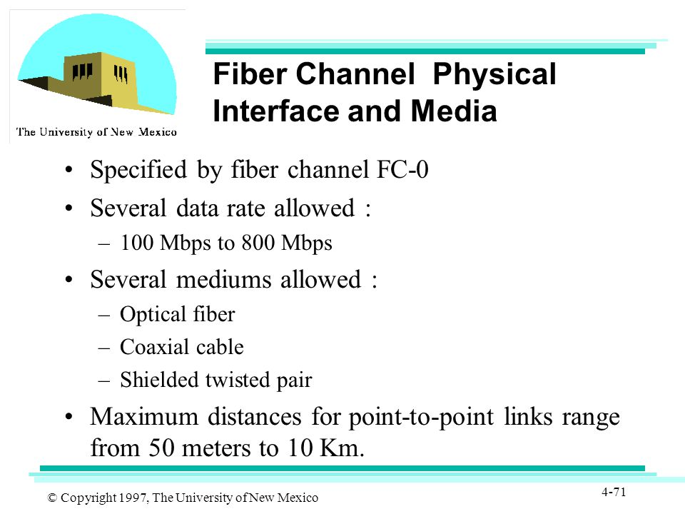 © Copyright 1997, The University of New Mexico 4-71 Fiber Channel Physical Interface and Media Specified by fiber channel FC-0 Several data rate allowed : –100 Mbps to 800 Mbps Several mediums allowed : –Optical fiber –Coaxial cable –Shielded twisted pair Maximum distances for point-to-point links range from 50 meters to 10 Km.