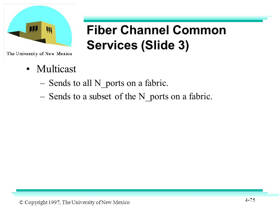 © Copyright 1997, The University of New Mexico 4-75 Fiber Channel Common Services (Slide 3) Multicast –Sends to all N_ports on a fabric.