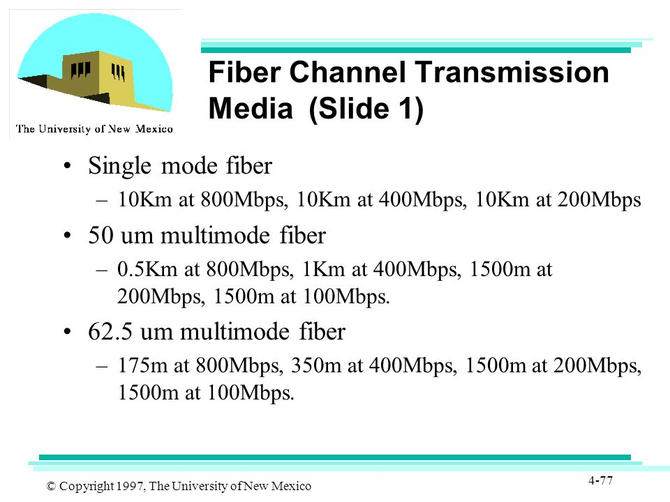 © Copyright 1997, The University of New Mexico 4-77 Fiber Channel Transmission Media (Slide 1) Single mode fiber –10Km at 800Mbps, 10Km at 400Mbps, 10Km at 200Mbps 50 um multimode fiber –0.5Km at 800Mbps, 1Km at 400Mbps, 1500m at 200Mbps, 1500m at 100Mbps.