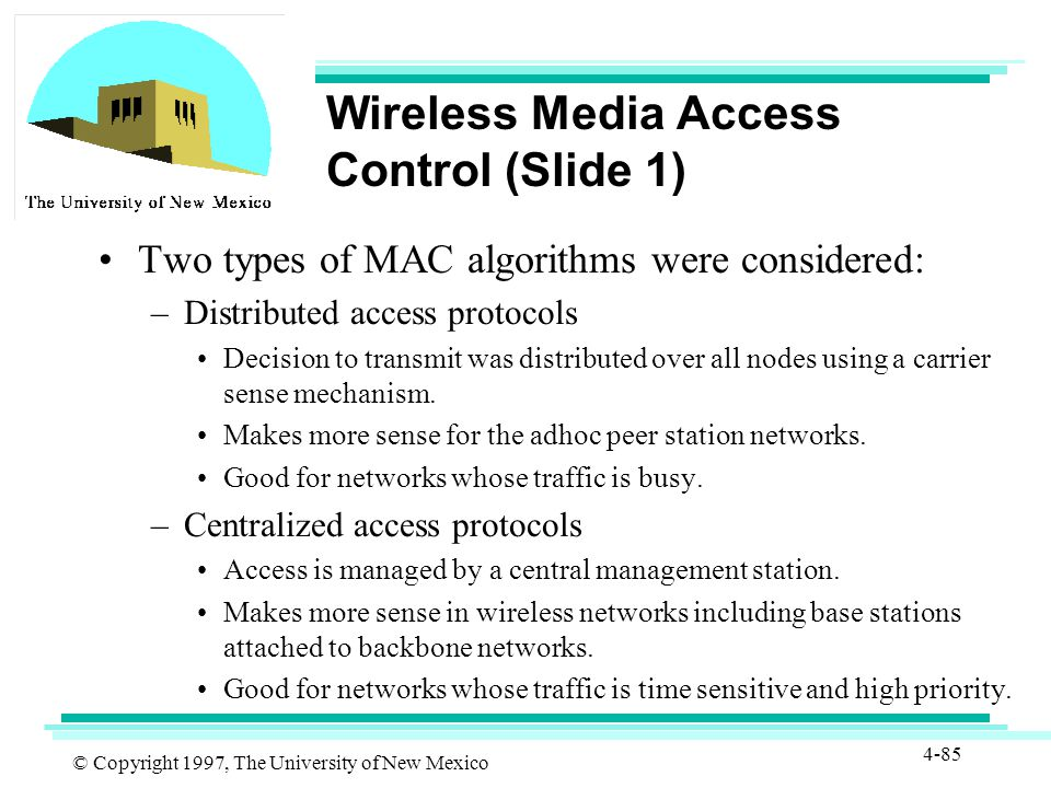 © Copyright 1997, The University of New Mexico 4-85 Wireless Media Access Control (Slide 1) Two types of MAC algorithms were considered: –Distributed access protocols Decision to transmit was distributed over all nodes using a carrier sense mechanism.