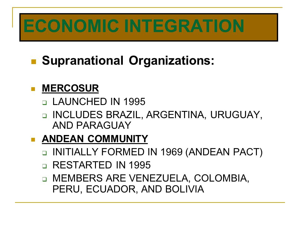 ECONOMIC INTEGRATION Supranational Organizations: MERCOSUR  LAUNCHED IN 1995  INCLUDES BRAZIL, ARGENTINA, URUGUAY, AND PARAGUAY ANDEAN COMMUNITY  INITIALLY FORMED IN 1969 (ANDEAN PACT)  RESTARTED IN 1995  MEMBERS ARE VENEZUELA, COLOMBIA, PERU, ECUADOR, AND BOLIVIA
