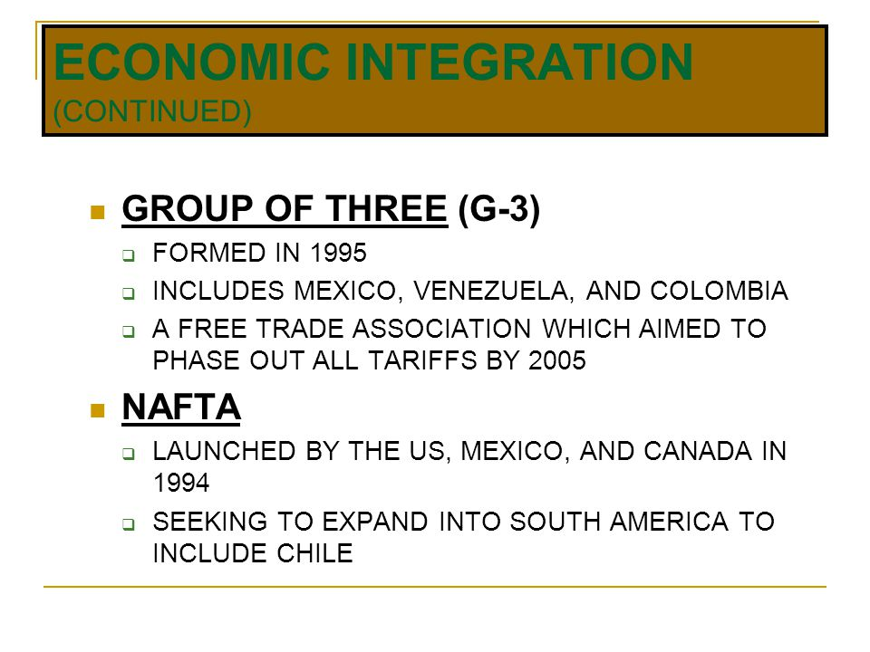 ECONOMIC INTEGRATION (CONTINUED) GROUP OF THREE (G-3)  FORMED IN 1995  INCLUDES MEXICO, VENEZUELA, AND COLOMBIA  A FREE TRADE ASSOCIATION WHICH AIMED TO PHASE OUT ALL TARIFFS BY 2005 NAFTA  LAUNCHED BY THE US, MEXICO, AND CANADA IN 1994  SEEKING TO EXPAND INTO SOUTH AMERICA TO INCLUDE CHILE