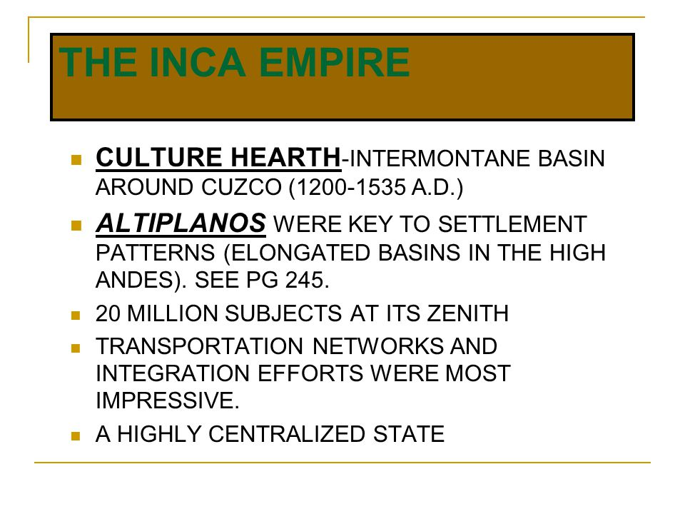 THE INCA EMPIRE CULTURE HEARTH -INTERMONTANE BASIN AROUND CUZCO (1200-1535 A.D.) ALTIPLANOS WERE KEY TO SETTLEMENT PATTERNS (ELONGATED BASINS IN THE HIGH ANDES).