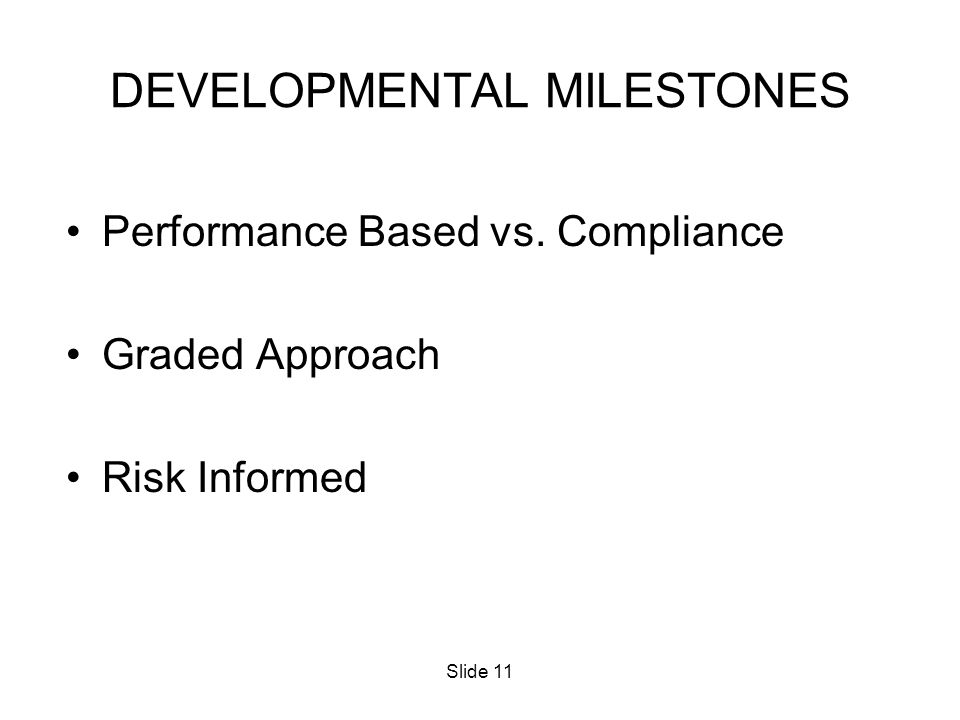 Slide 11 DEVELOPMENTAL MILESTONES Performance Based vs. Compliance Graded Approach Risk Informed