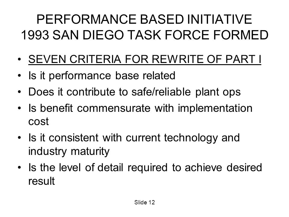 Slide 12 PERFORMANCE BASED INITIATIVE 1993 SAN DIEGO TASK FORCE FORMED SEVEN CRITERIA FOR REWRITE OF PART I Is it performance base related Does it con