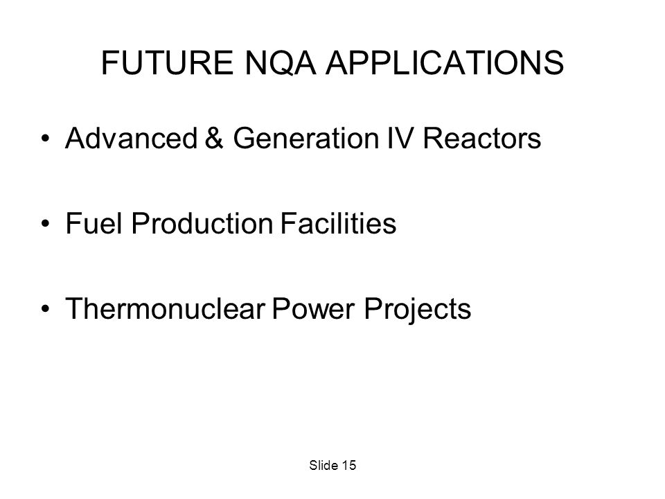 Slide 15 FUTURE NQA APPLICATIONS Advanced & Generation IV Reactors Fuel Production Facilities Thermonuclear Power Projects