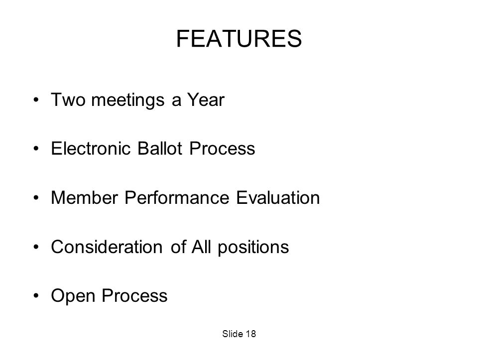Slide 18 FEATURES Two meetings a Year Electronic Ballot Process Member Performance Evaluation Consideration of All positions Open Process