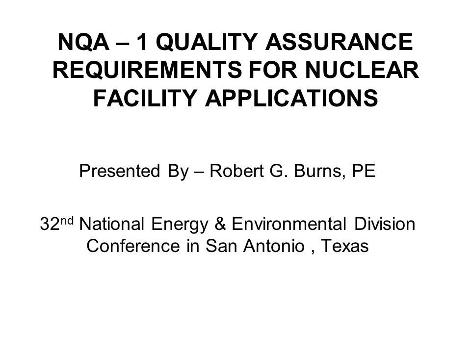 NQA – 1 QUALITY ASSURANCE REQUIREMENTS FOR NUCLEAR FACILITY APPLICATIONS Presented By – Robert G. Burns, PE 32 nd National Energy & Environmental Divi