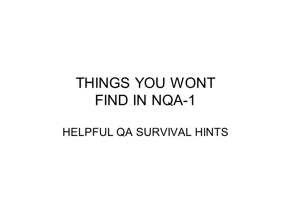 THINGS YOU WONT FIND IN NQA-1 HELPFUL QA SURVIVAL HINTS