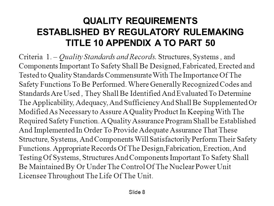 Slide 8 QUALITY REQUIREMENTS ESTABLISHED BY REGULATORY RULEMAKING TITLE 10 APPENDIX A TO PART 50 Criteria 1. – Quality Standards and Records. Structur