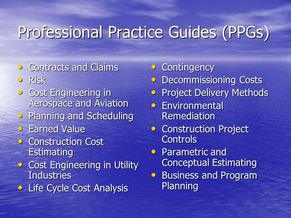 Professional Practice Guides (PPGs) Contracts and Claims Contracts and Claims Risk Risk Cost Engineering in Aerospace and Aviation Cost Engineering in Aerospace and Aviation Planning and Scheduling Planning and Scheduling Earned Value Earned Value Construction Cost Estimating Construction Cost Estimating Cost Engineering in Utility Industries Cost Engineering in Utility Industries Life Cycle Cost Analysis Life Cycle Cost Analysis Contingency Contingency Decommissioning Costs Decommissioning Costs Project Delivery Methods Project Delivery Methods Environmental Remediation Environmental Remediation Construction Project Controls Construction Project Controls Parametric and Conceptual Estimating Parametric and Conceptual Estimating Business and Program Planning Business and Program Planning