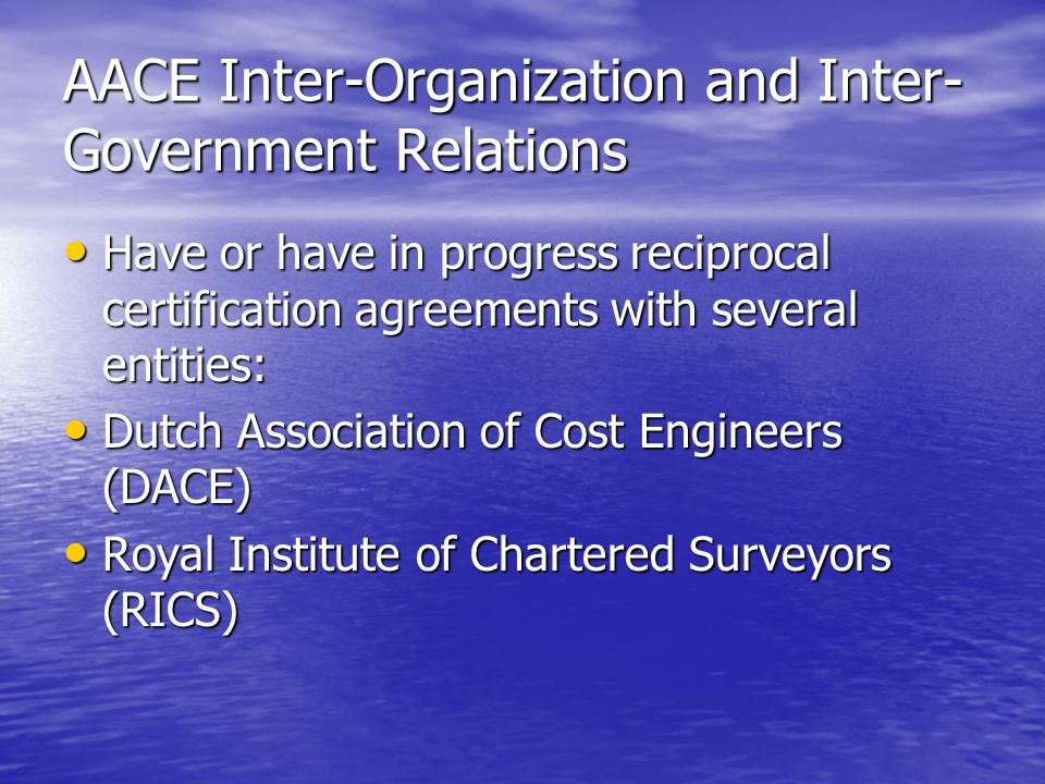 AACE Inter-Organization and Inter- Government Relations Have or have in progress reciprocal certification agreements with several entities: Have or have in progress reciprocal certification agreements with several entities: Dutch Association of Cost Engineers (DACE) Dutch Association of Cost Engineers (DACE) Royal Institute of Chartered Surveyors (RICS) Royal Institute of Chartered Surveyors (RICS)