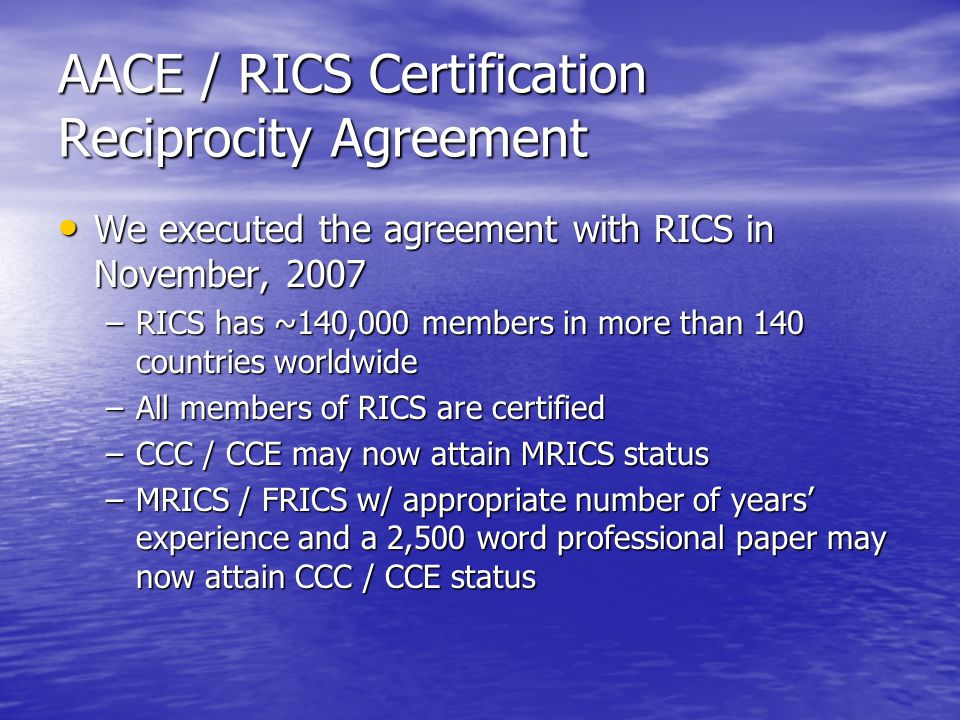 AACE / RICS Certification Reciprocity Agreement We executed the agreement with RICS in November, 2007 We executed the agreement with RICS in November, 2007 –RICS has ~140,000 members in more than 140 countries worldwide –All members of RICS are certified –CCC / CCE may now attain MRICS status –MRICS / FRICS w/ appropriate number of years' experience and a 2,500 word professional paper may now attain CCC / CCE status