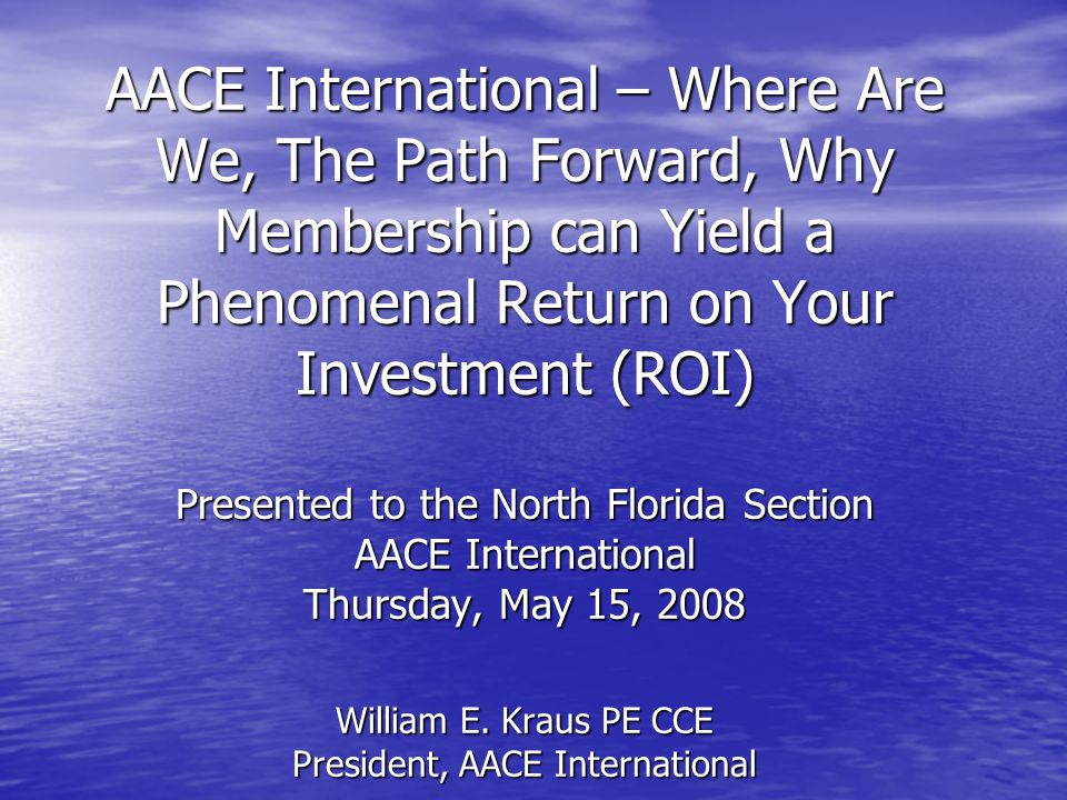 AACE International – Where Are We, The Path Forward, Why Membership can Yield a Phenomenal Return on Your Investment (ROI) Presented to the North Florida Section AACE International Thursday, May 15, 2008 William E.