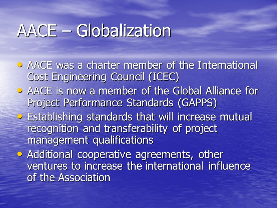 AACE – Globalization AACE was a charter member of the International Cost Engineering Council (ICEC) AACE was a charter member of the International Cost Engineering Council (ICEC) AACE is now a member of the Global Alliance for Project Performance Standards (GAPPS) AACE is now a member of the Global Alliance for Project Performance Standards (GAPPS) Establishing standards that will increase mutual recognition and transferability of project management qualifications Establishing standards that will increase mutual recognition and transferability of project management qualifications Additional cooperative agreements, other ventures to increase the international influence of the Association Additional cooperative agreements, other ventures to increase the international influence of the Association