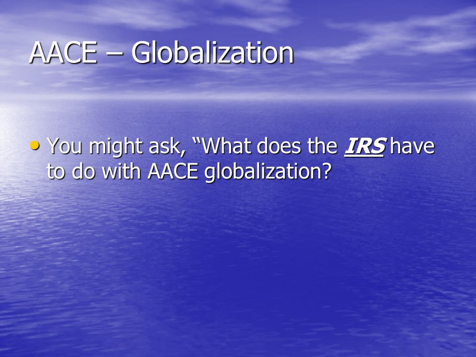 AACE – Globalization You might ask, What does the IRS have to do with AACE globalization.