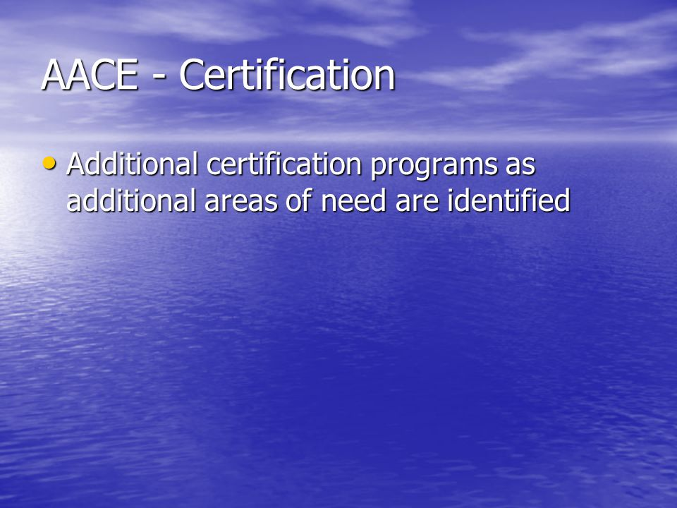 AACE - Certification Additional certification programs as additional areas of need are identified Additional certification programs as additional areas of need are identified