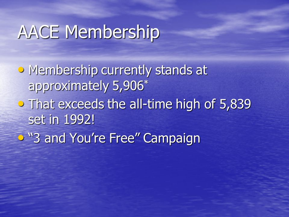 AACE Membership Membership currently stands at approximately 5,906 * Membership currently stands at approximately 5,906 * That exceeds the all-time high of 5,839 set in 1992.
