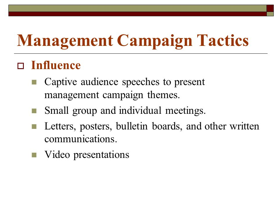 Management Campaign Tactics  Influence Captive audience speeches to present management campaign themes. Small group and individual meetings. Letters,