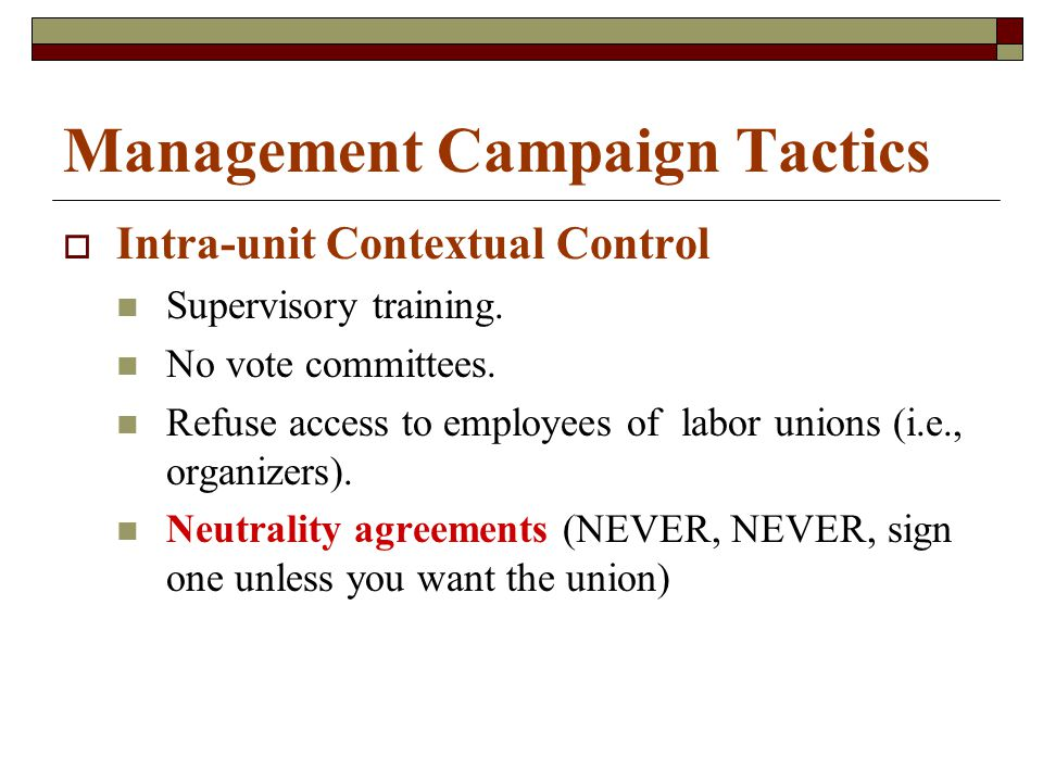 Management Campaign Tactics  Intra-unit Contextual Control Supervisory training. No vote committees. Refuse access to employees of labor unions (i.e.