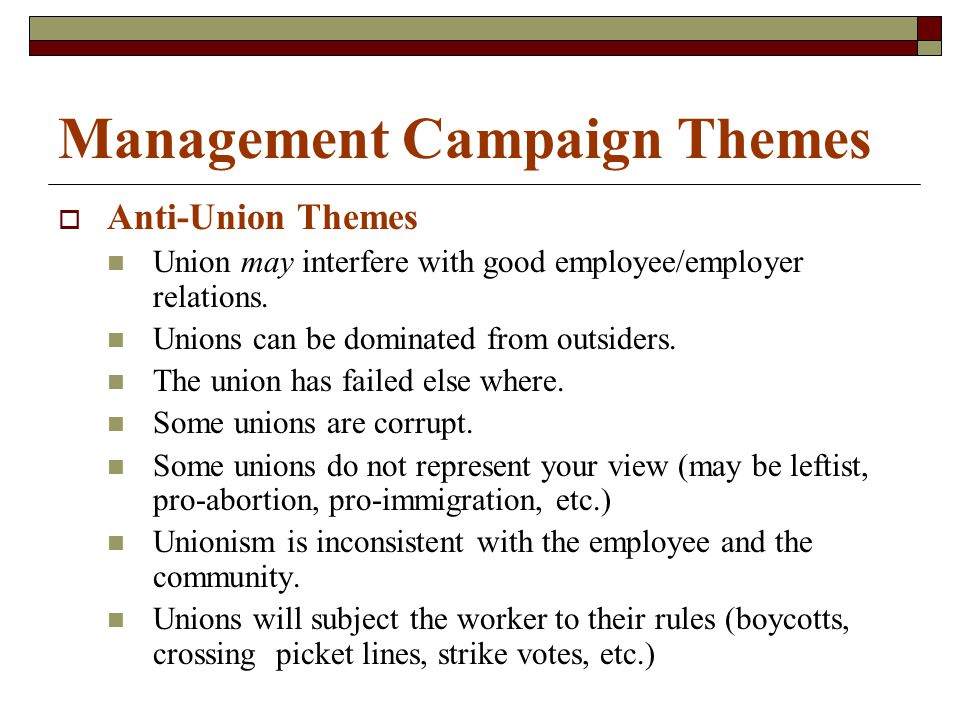 Management Campaign Themes  Anti-Union Themes Union may interfere with good employee/employer relations. Unions can be dominated from outsiders. The