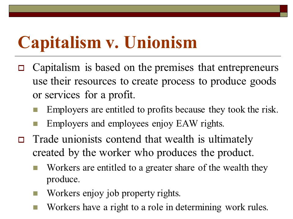 Capitalism v. Unionism  Capitalism is based on the premises that entrepreneurs use their resources to create process to produce goods or services for