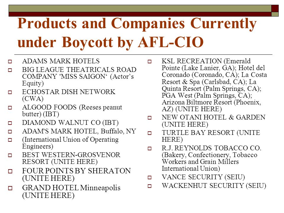 Products and Companies Currently under Boycott by AFL-CIO  ADAMS MARK HOTELS  BIG LEAGUE THEATRICALS ROAD COMPANY 'MISS SAIGON' (Actor's Equity)  E