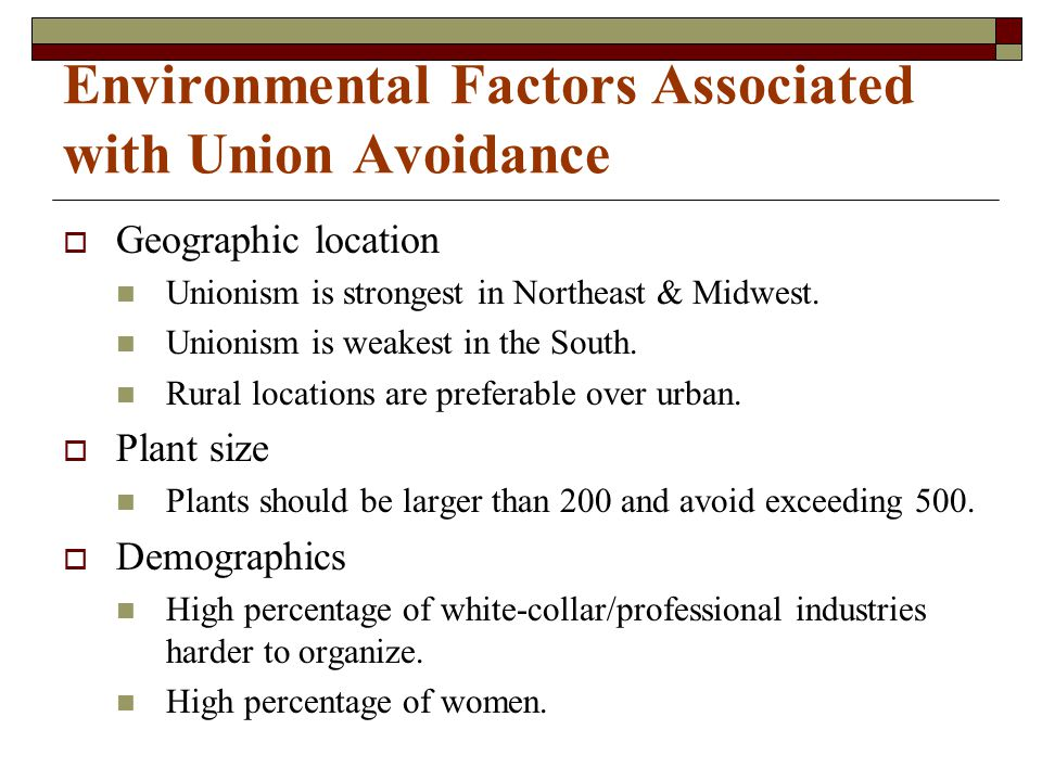 Environmental Factors Associated with Union Avoidance  Geographic location Unionism is strongest in Northeast & Midwest. Unionism is weakest in the S