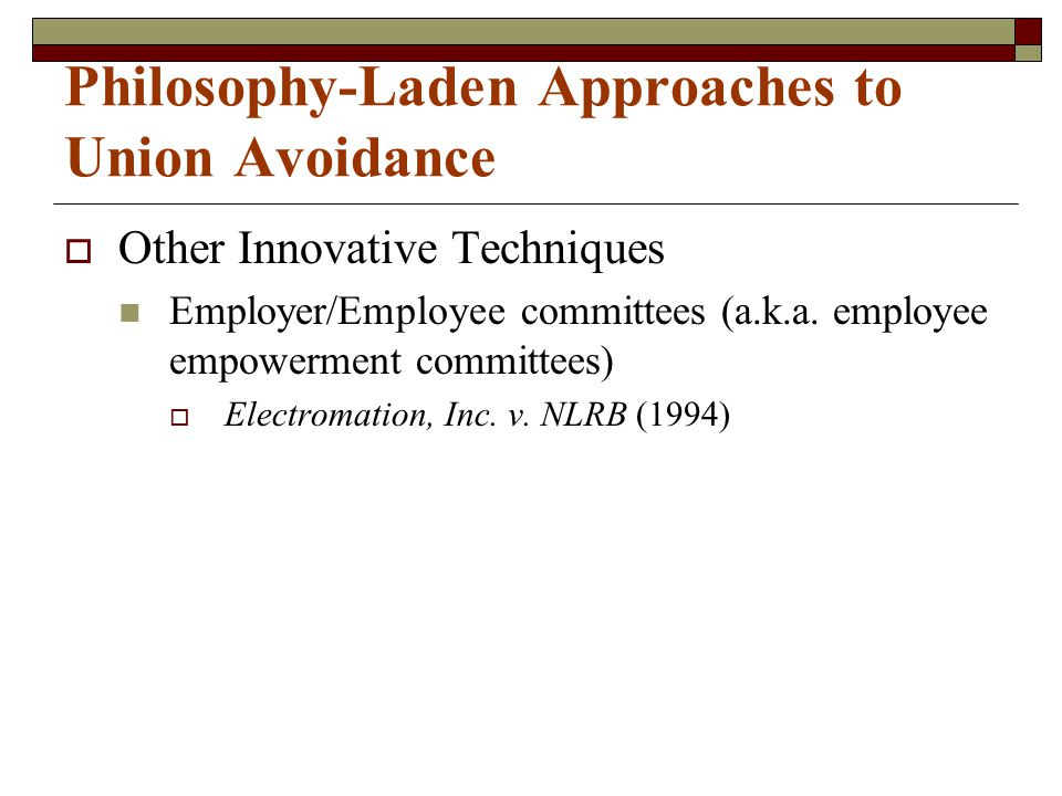 Philosophy-Laden Approaches to Union Avoidance  Other Innovative Techniques Employer/Employee committees (a.k.a. employee empowerment committees)  E