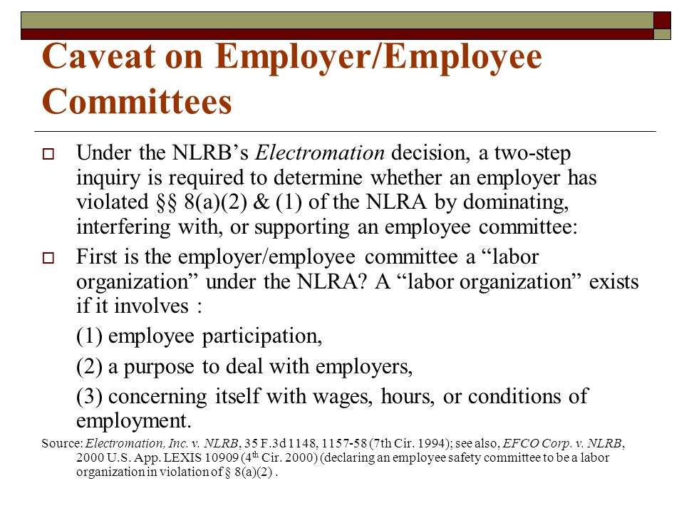 Caveat on Employer/Employee Committees  Under the NLRB's Electromation decision, a two-step inquiry is required to determine whether an employer has