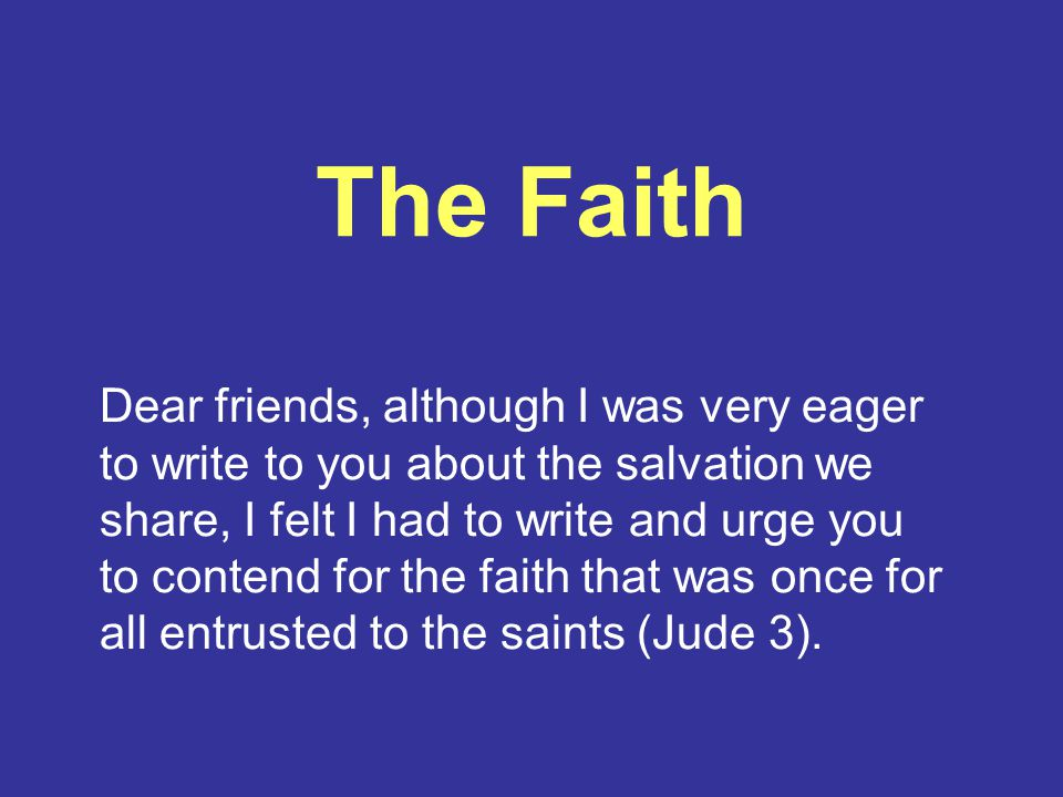The Faith Dear friends, although I was very eager to write to you about the salvation we share, I felt I had to write and urge you to contend for the faith that was once for all entrusted to the saints (Jude 3).