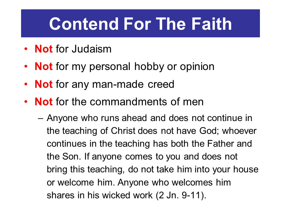 Contend For The Faith Not for Judaism Not for my personal hobby or opinion Not for any man-made creed Not for the commandments of men –Anyone who runs ahead and does not continue in the teaching of Christ does not have God; whoever continues in the teaching has both the Father and the Son.