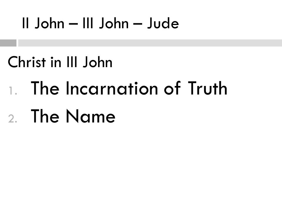 II John – III John – Jude Christ in III John 1. The Incarnation of Truth 2. The Name