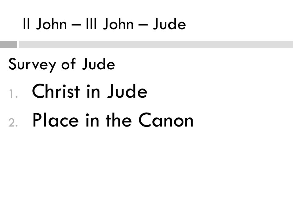 II John – III John – Jude Survey of Jude 1. Christ in Jude 2. Place in the Canon