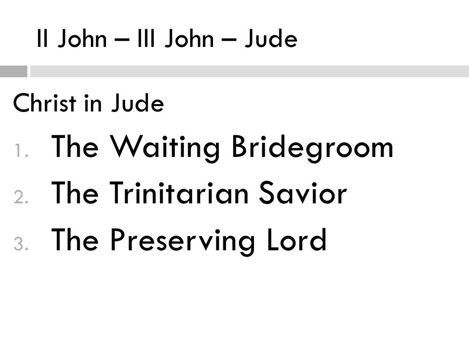 II John – III John – Jude Christ in Jude 1. The Waiting Bridegroom 2.