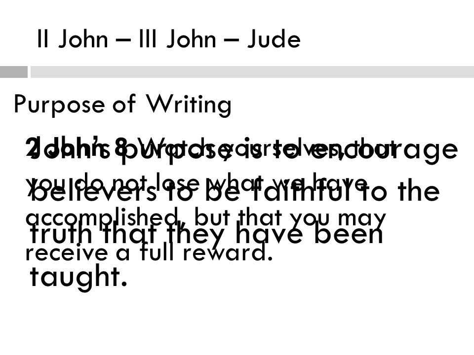 II John – III John – Jude Purpose of Writing John's purpose is to encourage believers to be faithful to the truth that they have been taught.