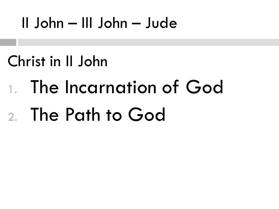 II John – III John – Jude Christ in II John 1. The Incarnation of God 2. The Path to God