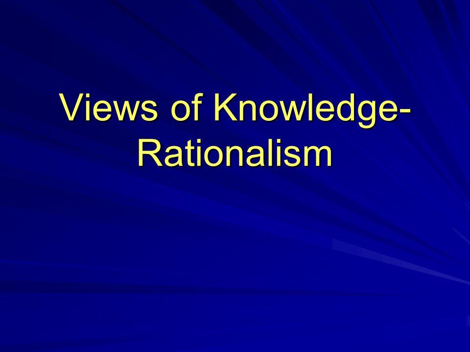 Views of Knowledge- Rationalism