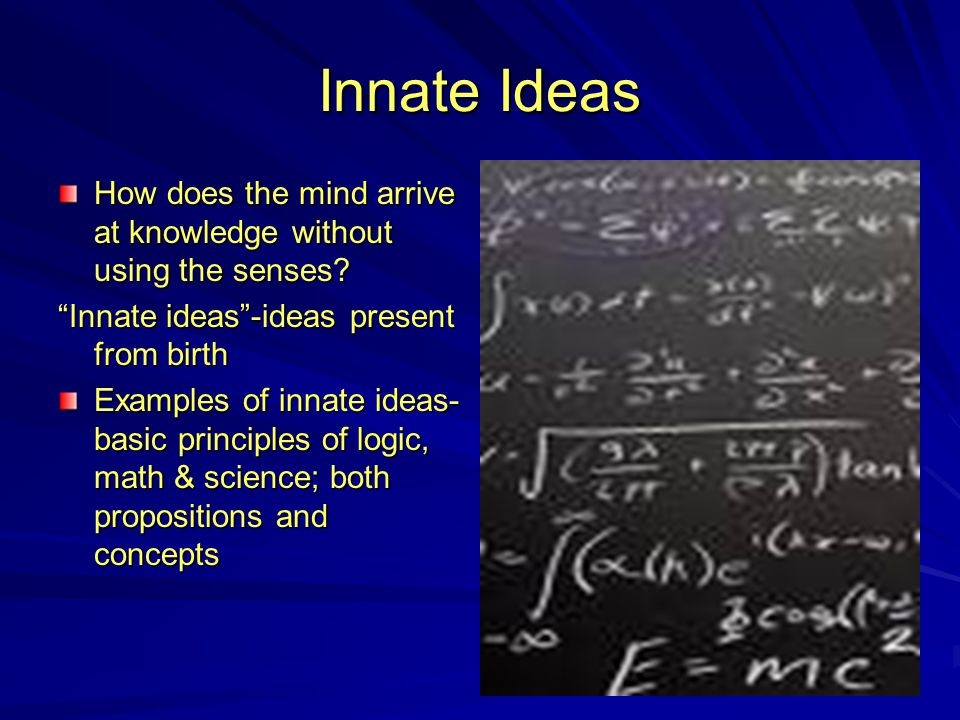 "Innate Ideas How does the mind arrive at knowledge without using the senses? ""Innate ideas""-ideas present from birth Examples of innate ideas- basic p"