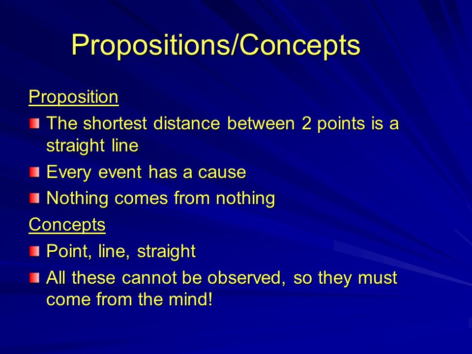 Propositions/Concepts Proposition The shortest distance between 2 points is a straight line Every event has a cause Nothing comes from nothing Concept