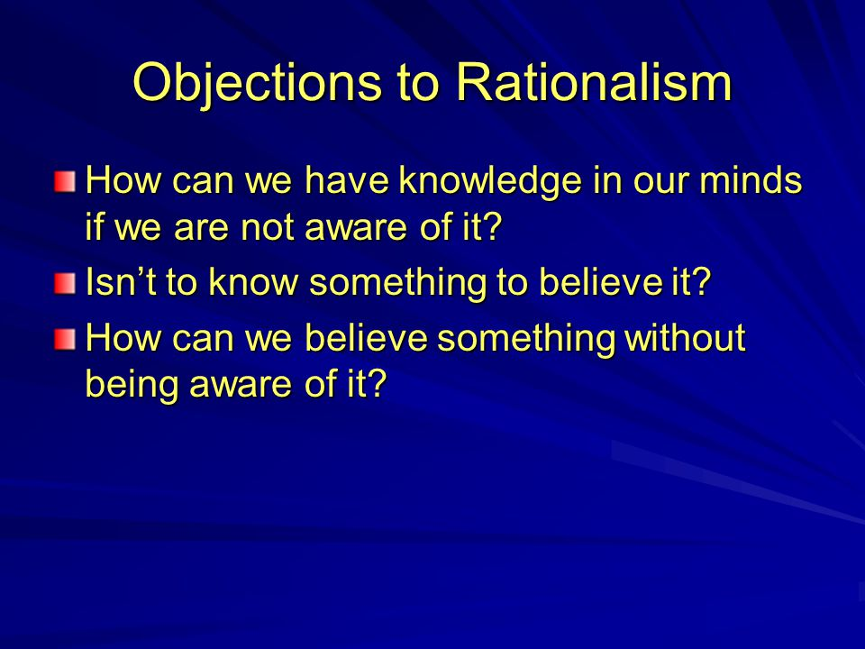 Objections to Rationalism How can we have knowledge in our minds if we are not aware of it? Isn't to know something to believe it? How can we believe