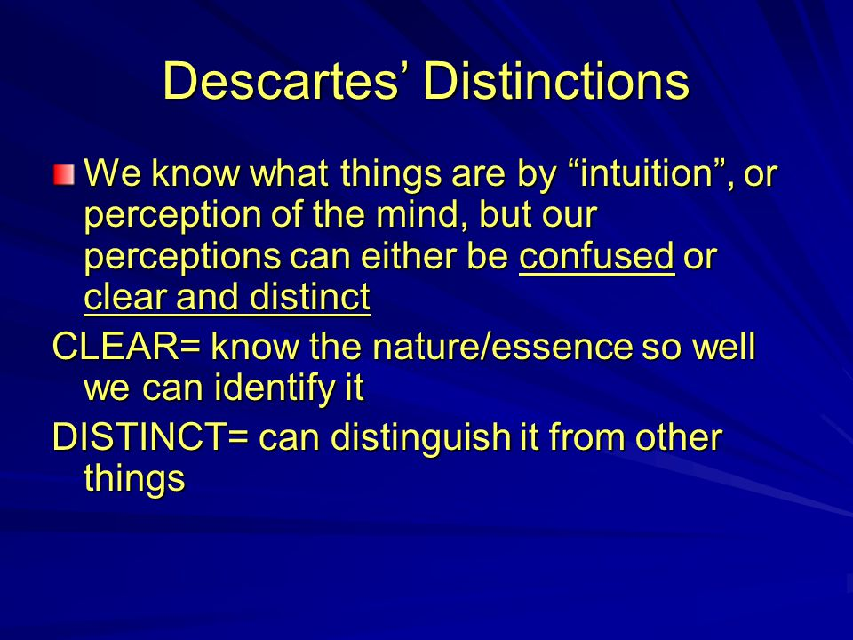 "Descartes' Distinctions We know what things are by ""intuition"", or perception of the mind, but our perceptions can either be confused or clear and dis"