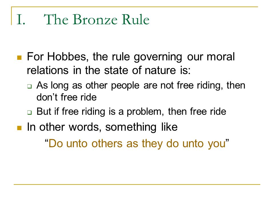 I.The Bronze Rule Laws of Nature  Clarifying terms Right of Nature – each individual is in a moral position to do whatever is necessary to stay alive Liberty: absence of external impediments  Free to do as you please since have no moral, political, physical, cultural, social constraints Law of Nature – rules governing our actions which can be discovered by reason and reason alone