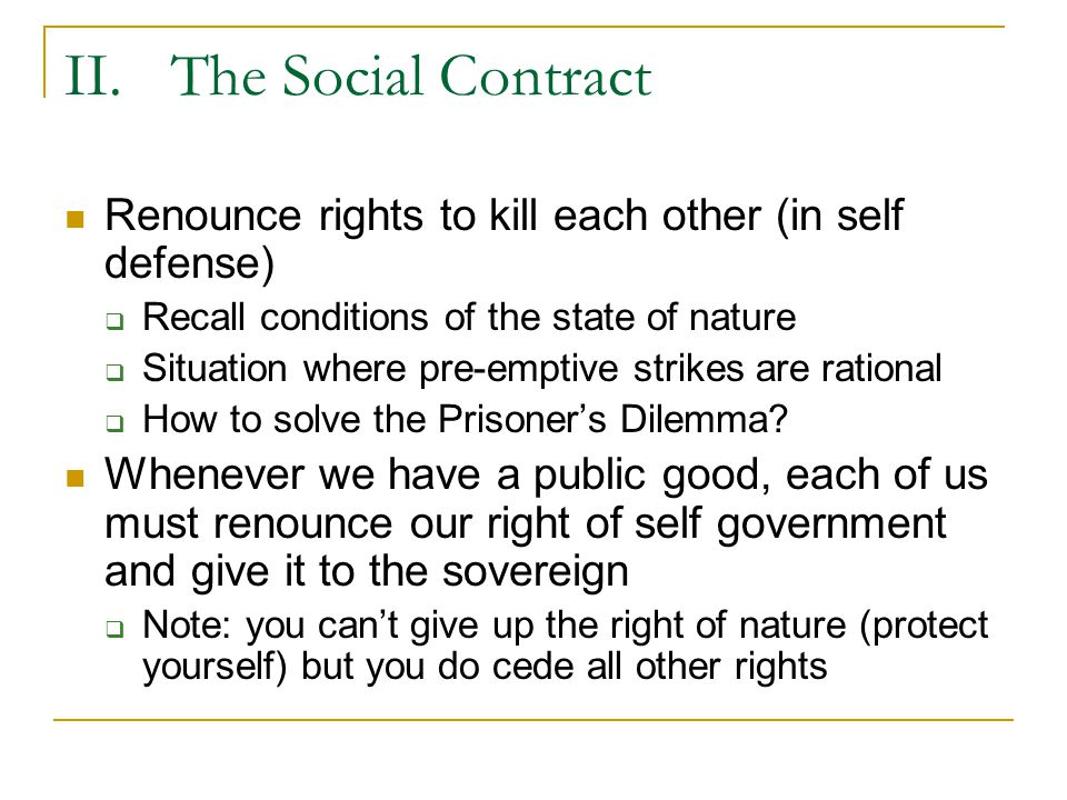 II.The Social Contract Obey the sovereign so long as it keeps the peace  Because we can't agree as individuals, simply cede authority to sovereign and accept the legitimacy of that sovereign Each of us promises each other to obey the sovereign and therefore
