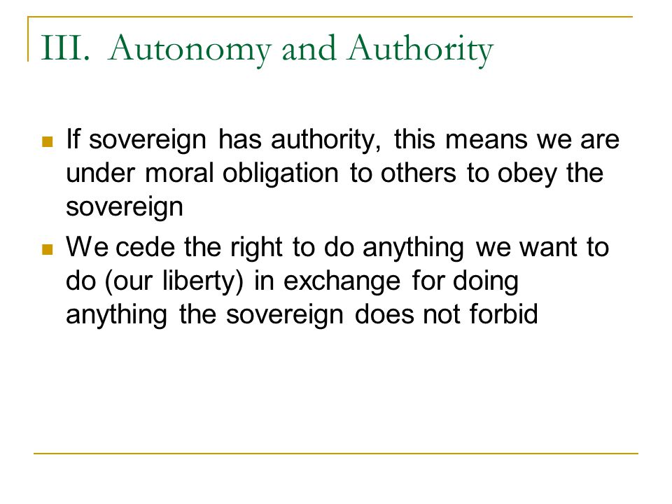 III.Autonomy and Authority On Socrates and other fools  Recall Socrates and the position of the philosopher in the city  Philosopher thinks for himself, so we have the problem of trying to retain autonomy and resist authority  For Socrates, this was an irreconcilable conflict as authority means giving to others the ability to make my moral choices/objections