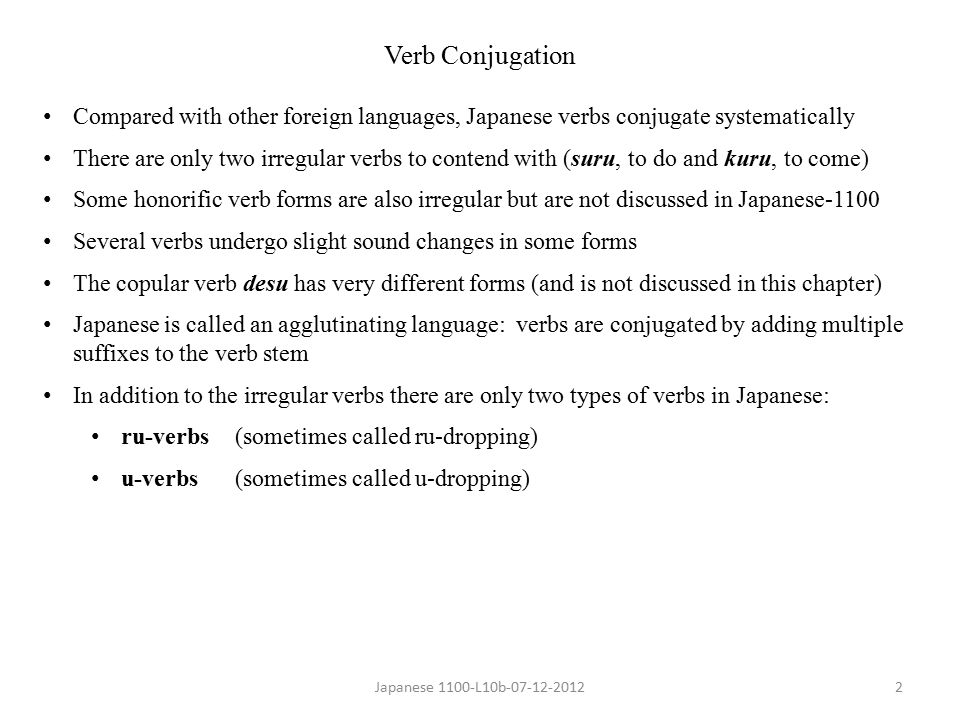 Japanese 1100-L10b-07-12-20123 ru-Verbs Most forms of ru-verbs are created after dropping the –ru from the dictionary form (plain present affirmative form) The vowel that remains after dropping –ru will always be e or i For example, the ru-verb taberu (to eat): Drop the –ru to form the stem:taberu → tabe Add nai to form the plain negativetabe + nai → tabenai Add masu to form the polite present tabe + masu→ tabemasu Add masen to form the polite negative tabe + masen → tabemasen Examples: Plain Present Plain Present Polilte Present Affirmative Negative Affirmative taberu (to eat)tabenaitabemasu neru (to sleep)nenainemasu miru (to look)minaimimasu